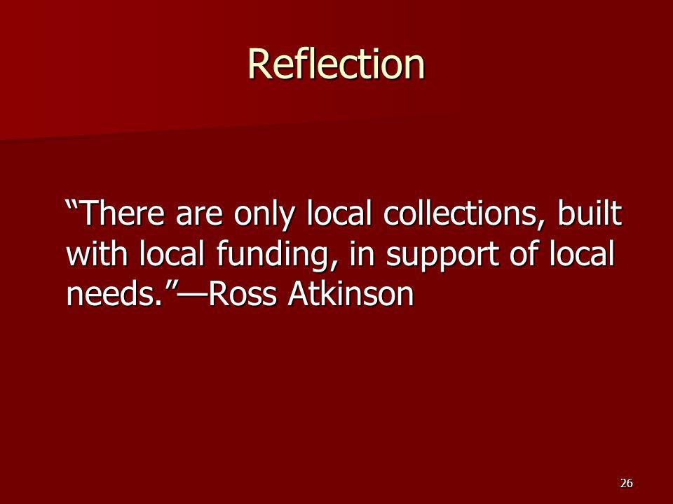 Reflection There are only local collections, built with local funding, in support of local needs. —Ross Atkinson.