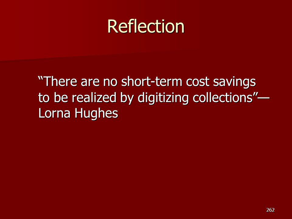 Reflection There are no short-term cost savings to be realized by digitizing collections —Lorna Hughes.