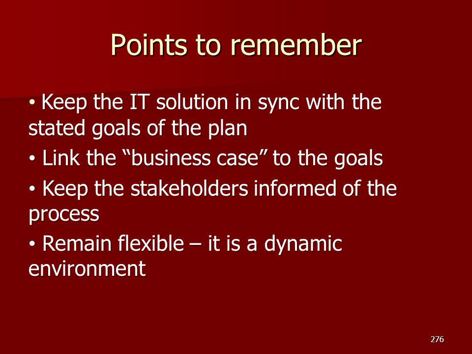Points to remember Keep the IT solution in sync with the stated goals of the plan. Link the business case to the goals.