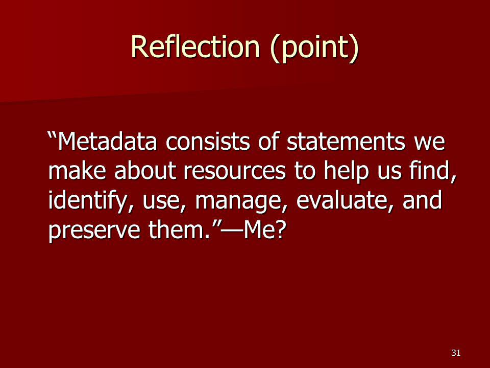 Reflection (point) Metadata consists of statements we make about resources to help us find, identify, use, manage, evaluate, and preserve them. —Me