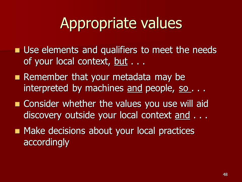 Appropriate values Use elements and qualifiers to meet the needs of your local context, but . . .
