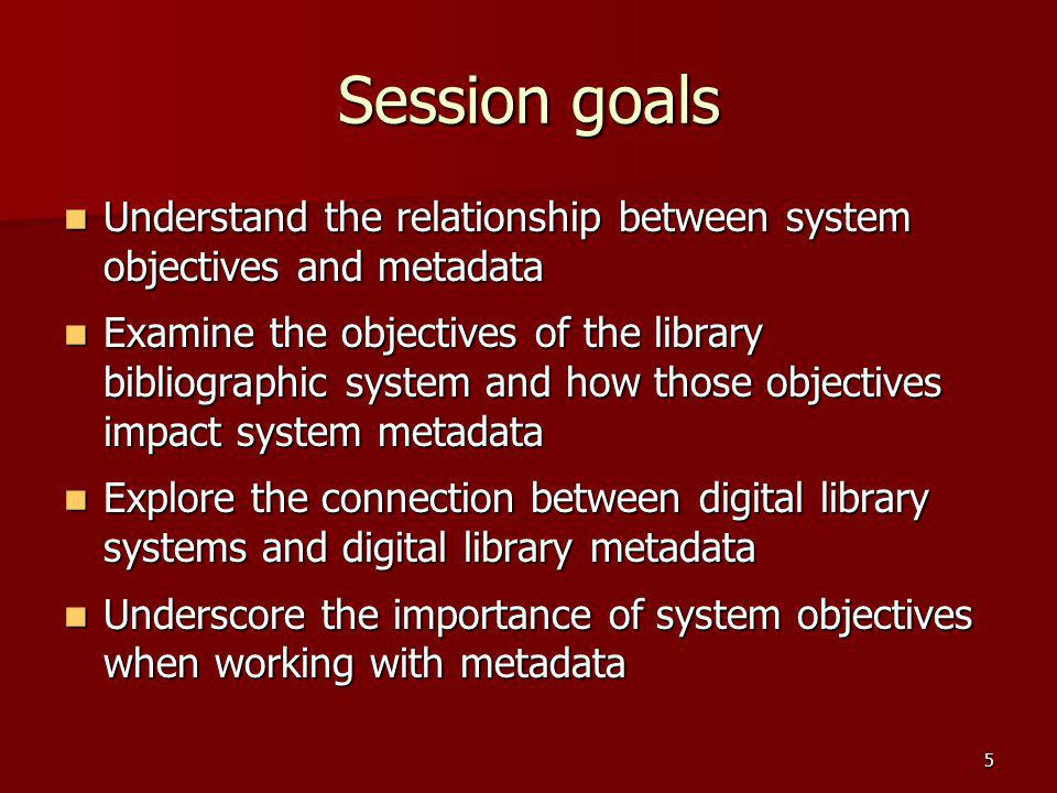 Session goals Understand the relationship between system objectives and metadata.