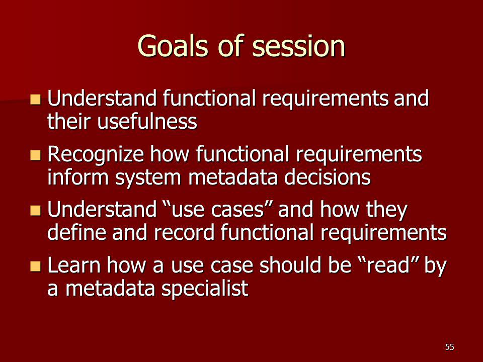Goals of session Understand functional requirements and their usefulness. Recognize how functional requirements inform system metadata decisions.