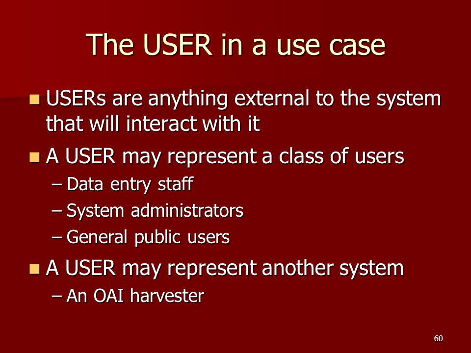 The USER in a use case USERs are anything external to the system that will interact with it. A USER may represent a class of users.