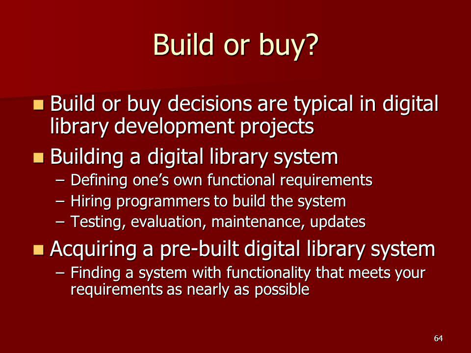 Build or buy Build or buy decisions are typical in digital library development projects. Building a digital library system.