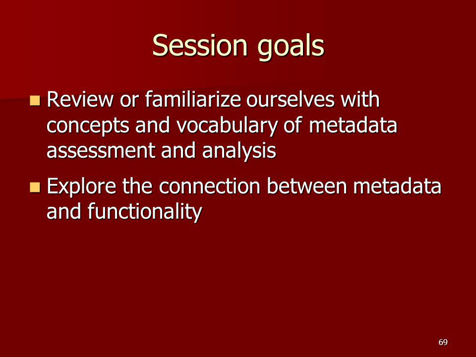 Session goals Review or familiarize ourselves with concepts and vocabulary of metadata assessment and analysis.