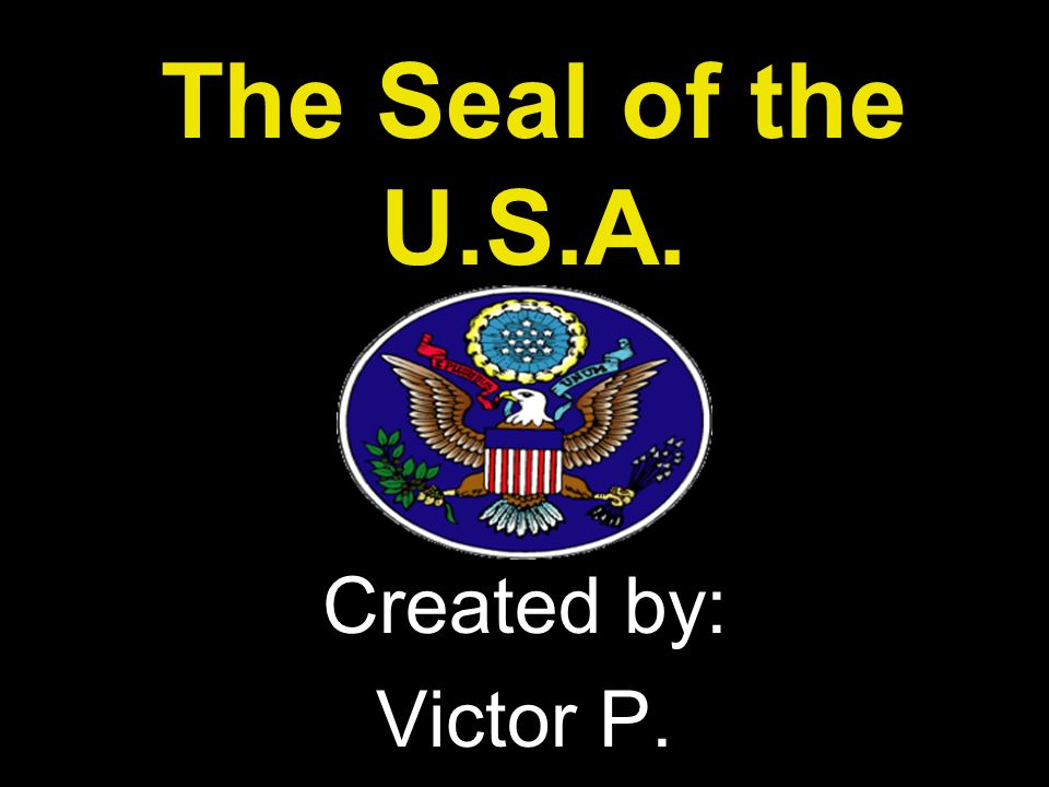 The Seal of the U.S.A. Created by: Victor P.