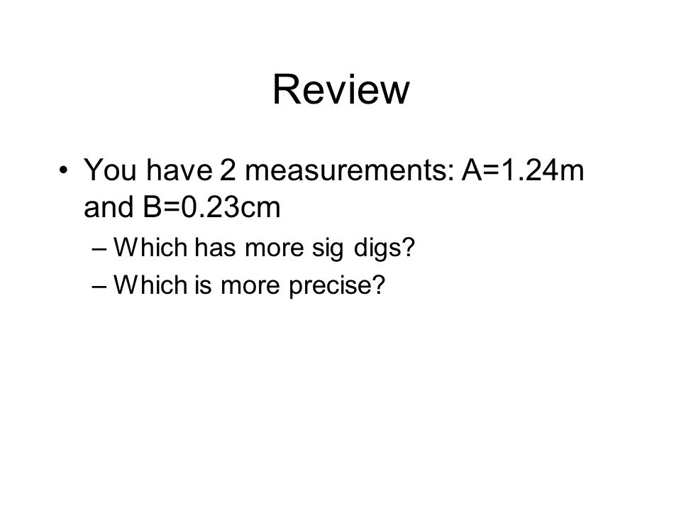 Review You have 2 measurements: A=1.24m and B=0.23cm