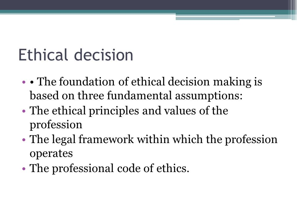 Ethical decision • The foundation of ethical decision making is based on three fundamental assumptions: