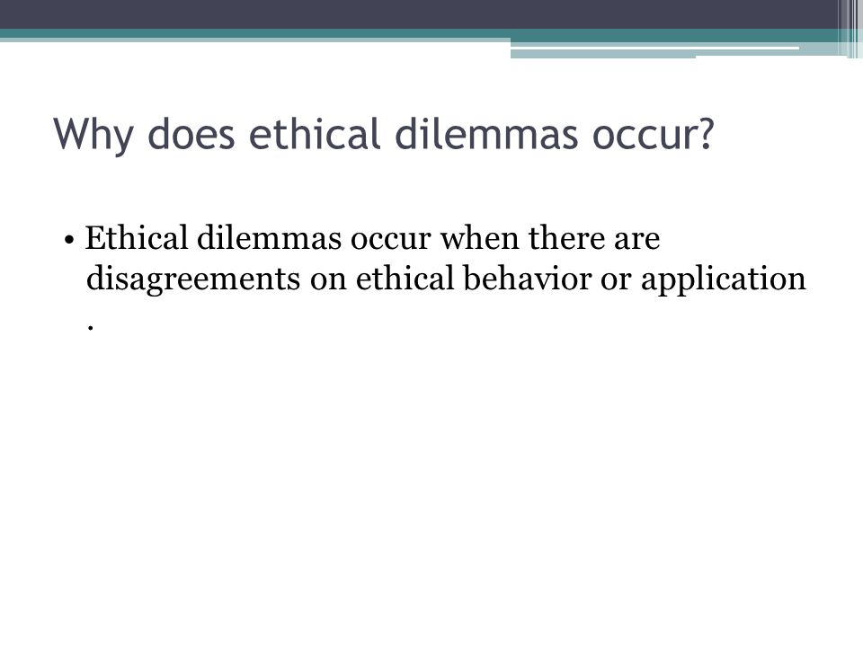 Why does ethical dilemmas occur