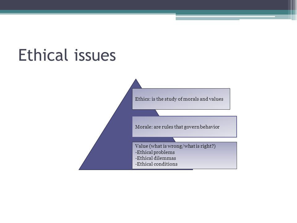 Ethical issues Ethics: is the study of morals and values