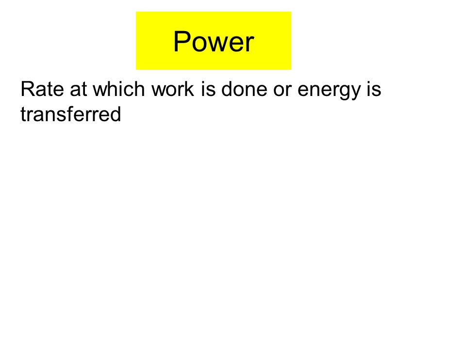 Power Rate at which work is done or energy is transferred