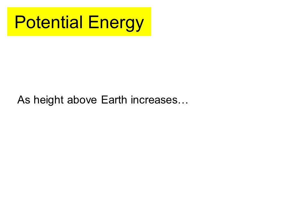 Potential Energy As height above Earth increases…