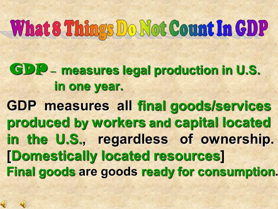 GDP – measures legal production in U.S. in one year.
