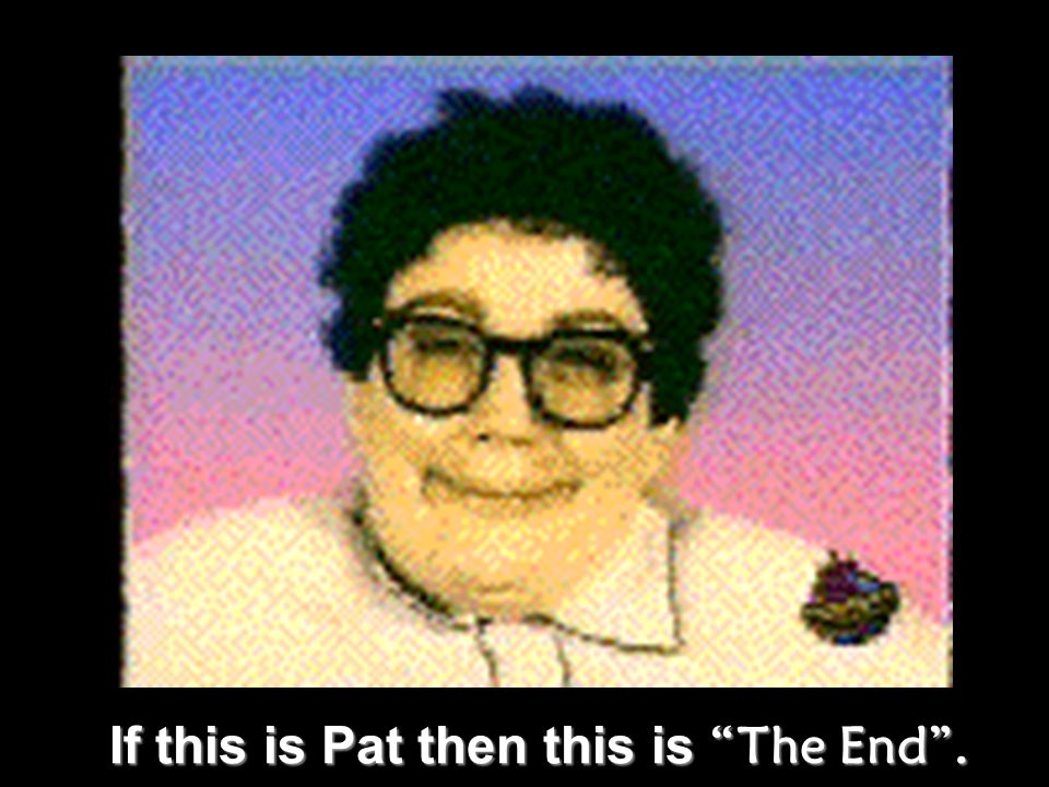 If this is Pat then this is The End .