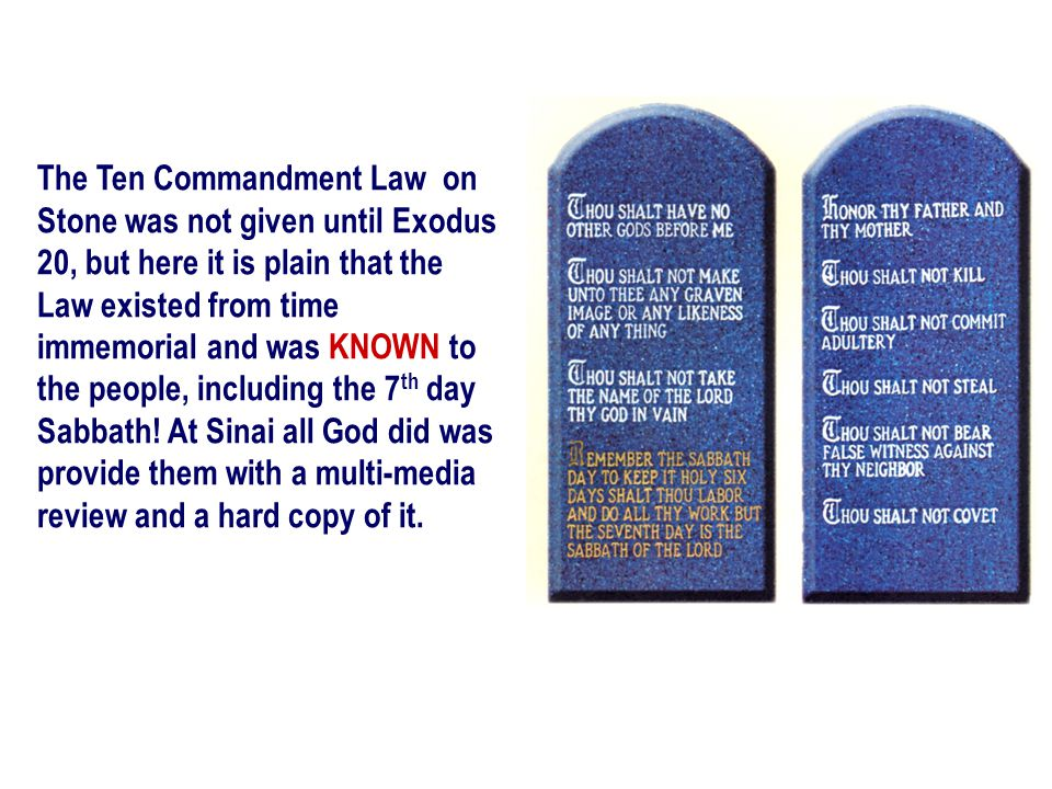 The Ten Commandment Law on Stone was not given until Exodus 20, but here it is plain that the Law existed from time immemorial and was KNOWN to the people, including the 7th day Sabbath.