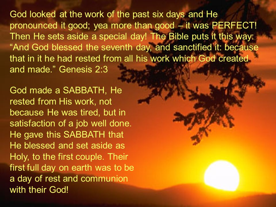 God looked at the work of the past six days and He pronounced it good; yea more than good – it was PERFECT! Then He sets aside a special day! The Bible puts it this way: And God blessed the seventh day, and sanctified it: because that in it he had rested from all his work which God created and made. Genesis 2:3