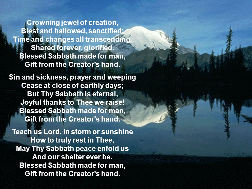 Crowning jewel of creation, Blest and hallowed, sanctified; Time and changes all transcending, Shared forever, glorified. Blessed Sabbath made for man, Gift from the Creator s hand.