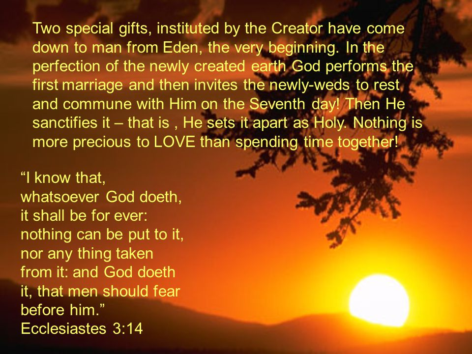 Two special gifts, instituted by the Creator have come down to man from Eden, the very beginning. In the perfection of the newly created earth God performs the first marriage and then invites the newly-weds to rest and commune with Him on the Seventh day! Then He sanctifies it – that is , He sets it apart as Holy. Nothing is more precious to LOVE than spending time together!