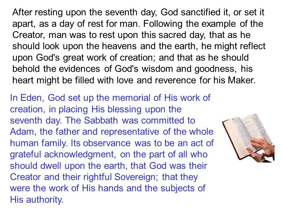 After resting upon the seventh day, God sanctified it, or set it apart, as a day of rest for man. Following the example of the Creator, man was to rest upon this sacred day, that as he should look upon the heavens and the earth, he might reflect upon God s great work of creation; and that as he should behold the evidences of God s wisdom and goodness, his heart might be filled with love and reverence for his Maker.