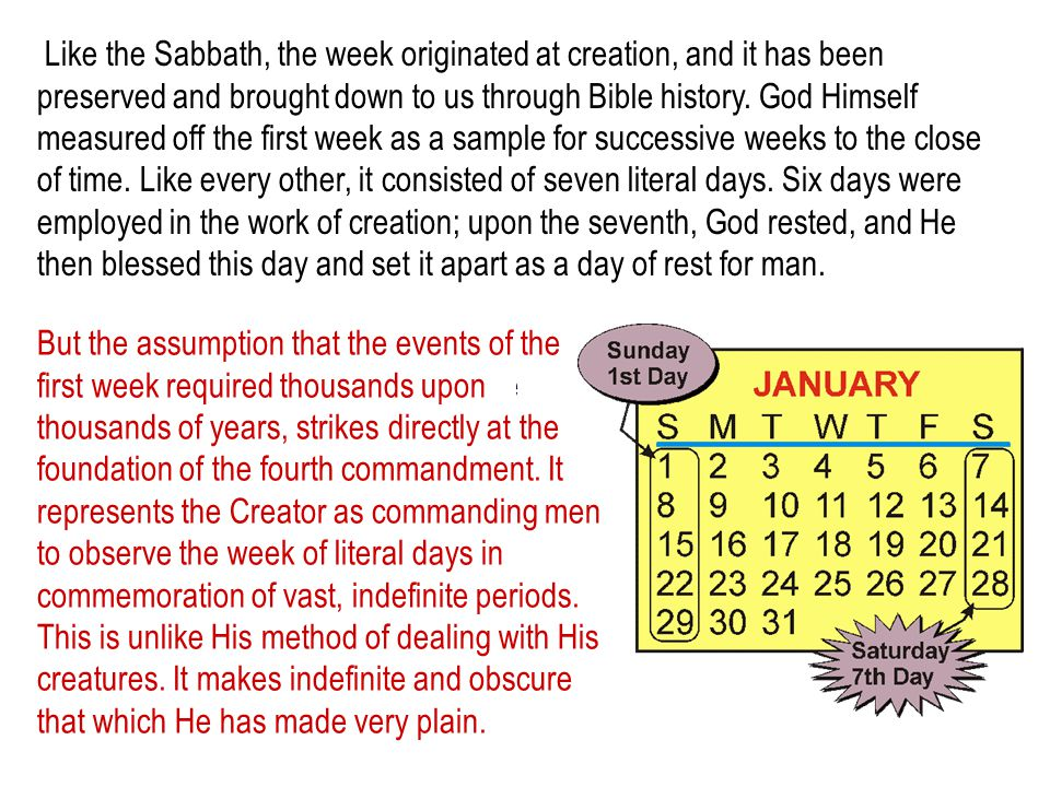 Like the Sabbath, the week originated at creation, and it has been preserved and brought down to us through Bible history. God Himself measured off the first week as a sample for successive weeks to the close of time. Like every other, it consisted of seven literal days. Six days were employed in the work of creation; upon the seventh, God rested, and He then blessed this day and set it apart as a day of rest for man.