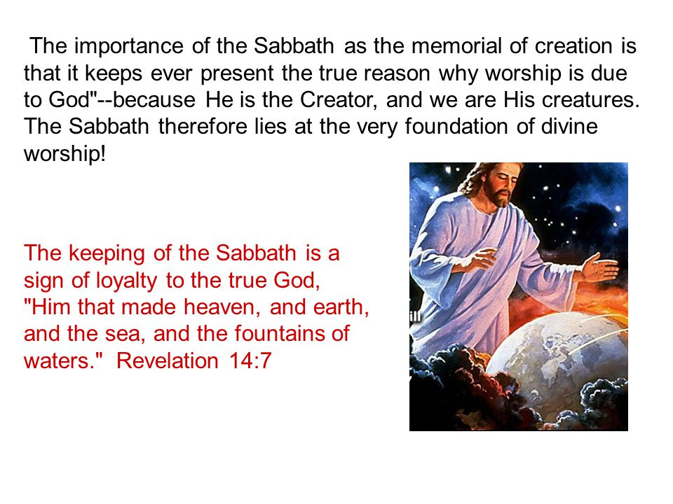 The importance of the Sabbath as the memorial of creation is that it keeps ever present the true reason why worship is due to God --because He is the Creator, and we are His creatures. The Sabbath therefore lies at the very foundation of divine worship!