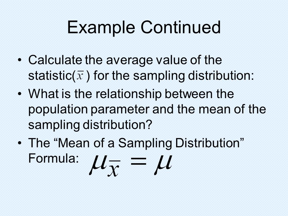 Example Continued Calculate the average value of the statistic( ) for the sampling distribution: