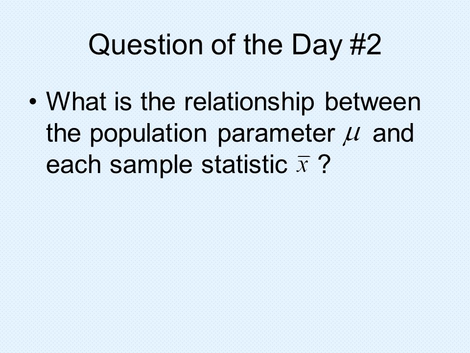 Question of the Day #2 What is the relationship between the population parameter and each sample statistic