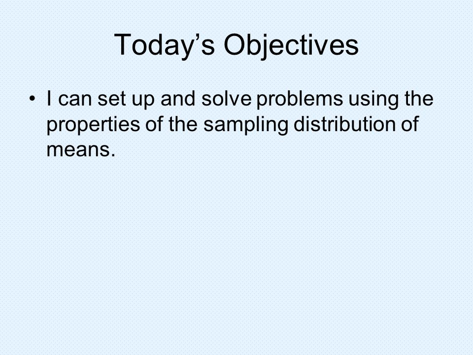 Today's Objectives I can set up and solve problems using the properties of the sampling distribution of means.