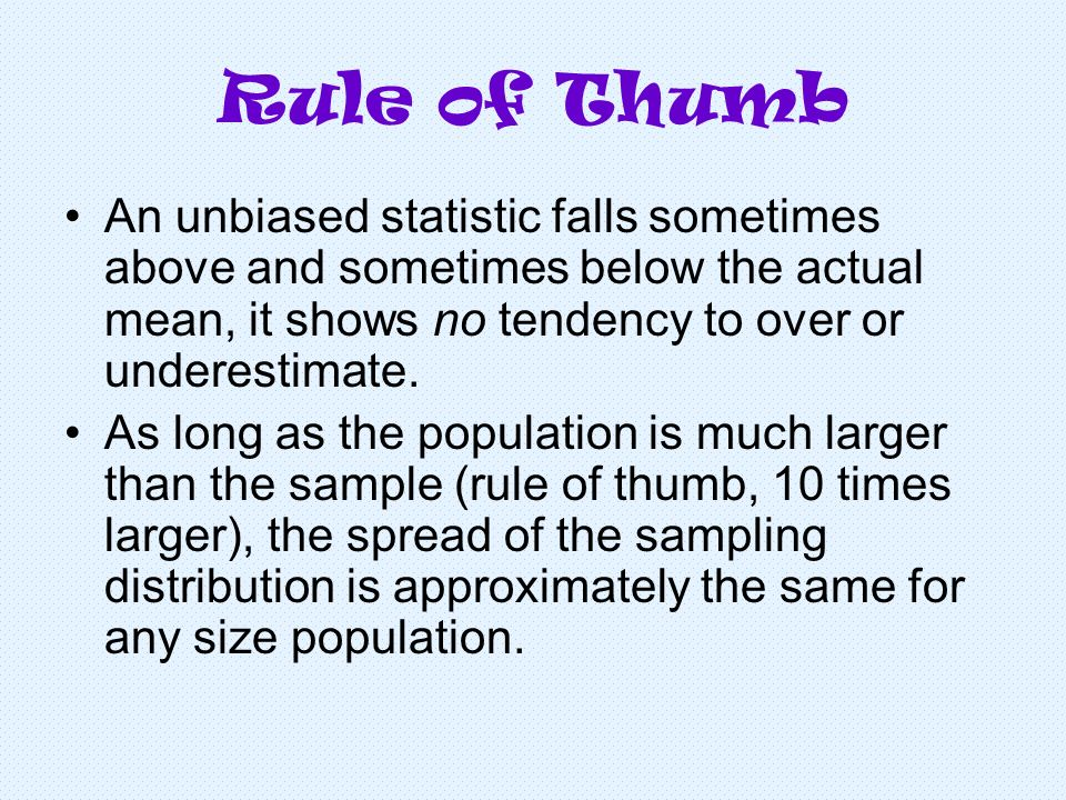 Rule of Thumb An unbiased statistic falls sometimes above and sometimes below the actual mean, it shows no tendency to over or underestimate.