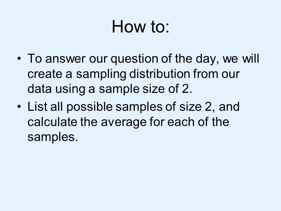 How to: To answer our question of the day, we will create a sampling distribution from our data using a sample size of 2.