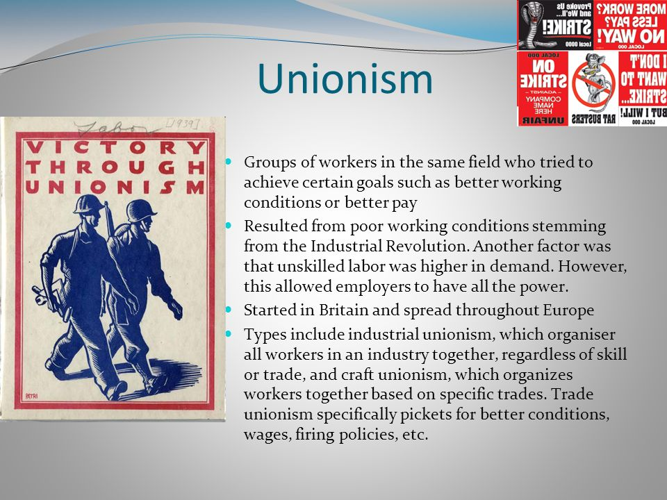 Unionism Groups of workers in the same field who tried to achieve certain goals such as better working conditions or better pay.