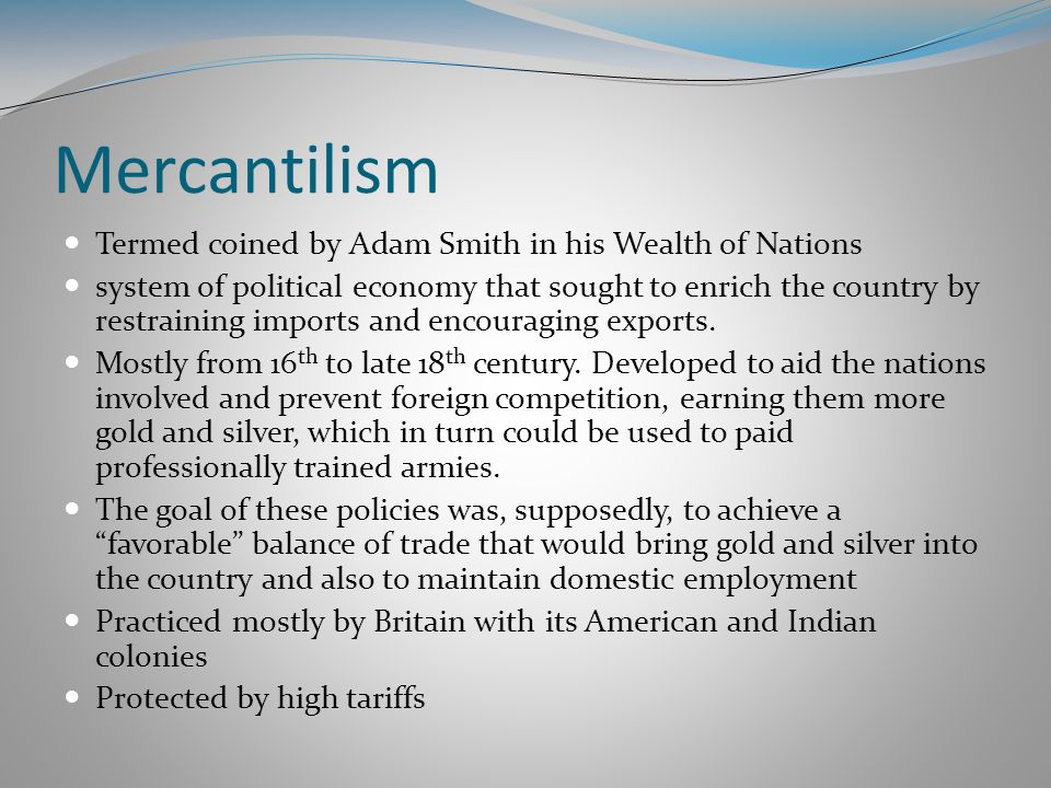 Mercantilism Termed coined by Adam Smith in his Wealth of Nations
