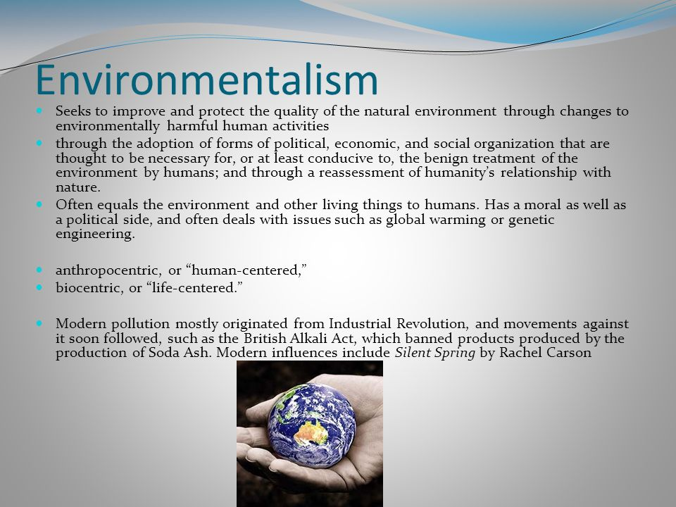 Environmentalism Seeks to improve and protect the quality of the natural environment through changes to environmentally harmful human activities.