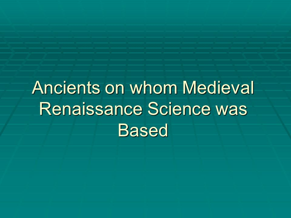 Ancients on whom Medieval Renaissance Science was Based