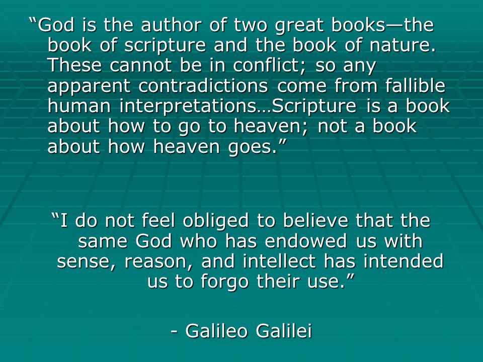 God is the author of two great books—the book of scripture and the book of nature. These cannot be in conflict; so any apparent contradictions come from fallible human interpretations…Scripture is a book about how to go to heaven; not a book about how heaven goes.