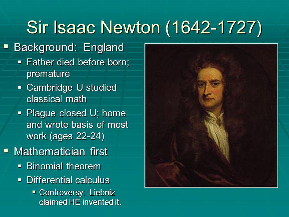 Sir Isaac Newton (1642-1727) Background: England Mathematician first