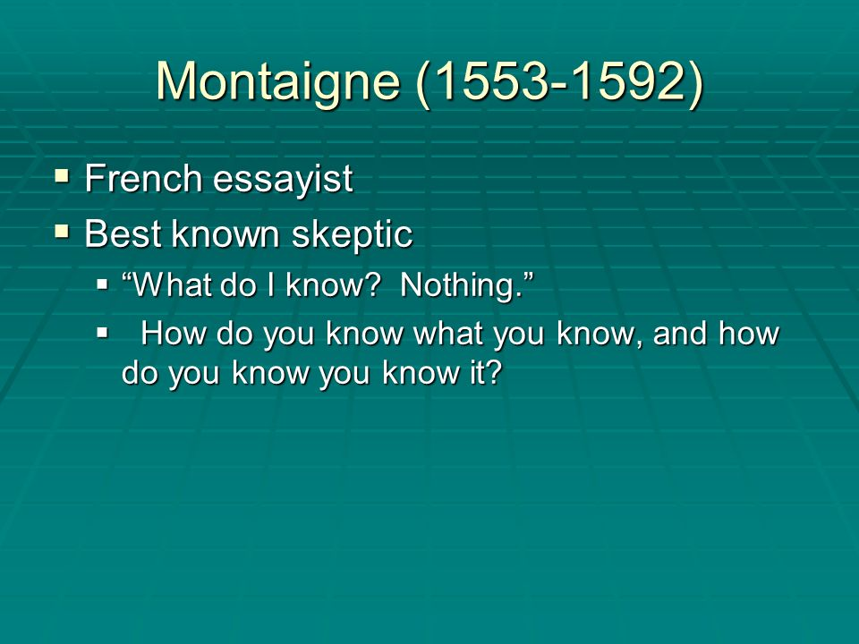 Montaigne (1553-1592) French essayist Best known skeptic