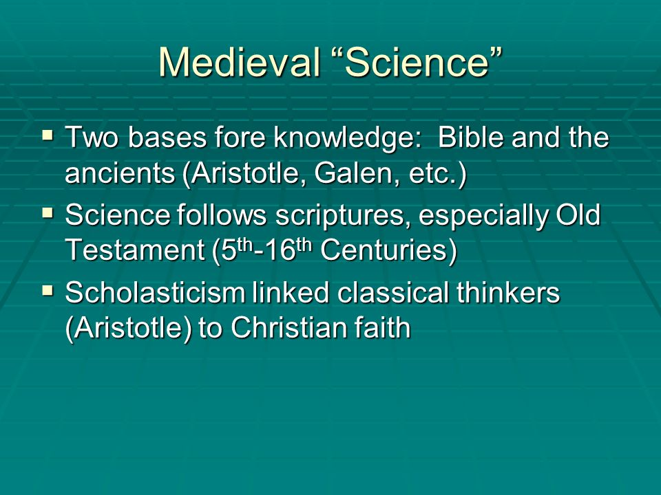 Medieval Science Two bases fore knowledge: Bible and the ancients (Aristotle, Galen, etc.)