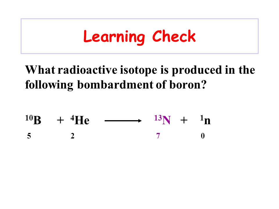 Learning Check What radioactive isotope is produced in the following bombardment of boron 10B + 4He 13N + 1n.