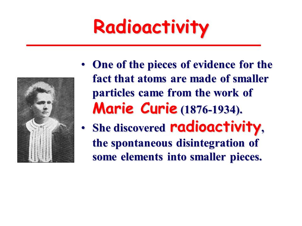 Radioactivity One of the pieces of evidence for the fact that atoms are made of smaller particles came from the work of Marie Curie (1876-1934).
