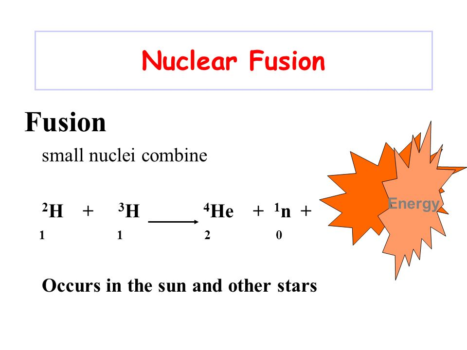 Fusion Nuclear Fusion small nuclei combine 2H + 3H 4He + 1n + 1 1 2 0