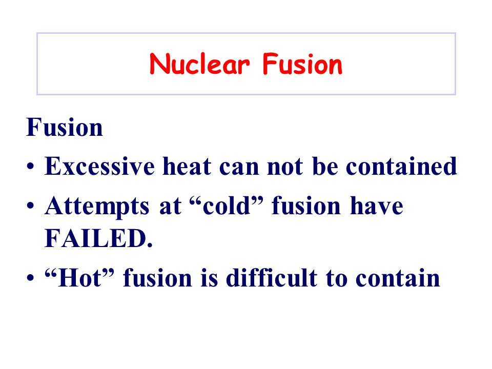 Nuclear Fusion Fusion. Excessive heat can not be contained. Attempts at cold fusion have FAILED.
