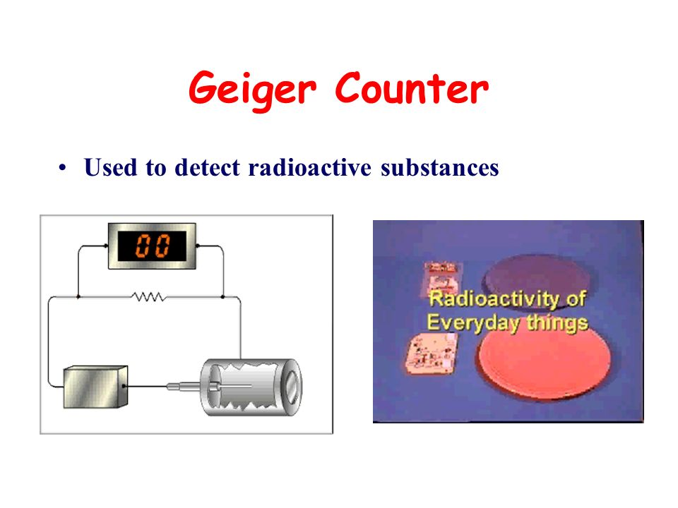 Geiger Counter Used to detect radioactive substances