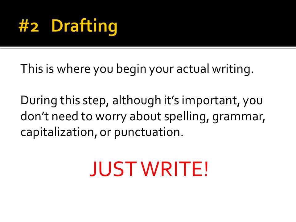 JUST WRITE! #2 Drafting This is where you begin your actual writing.
