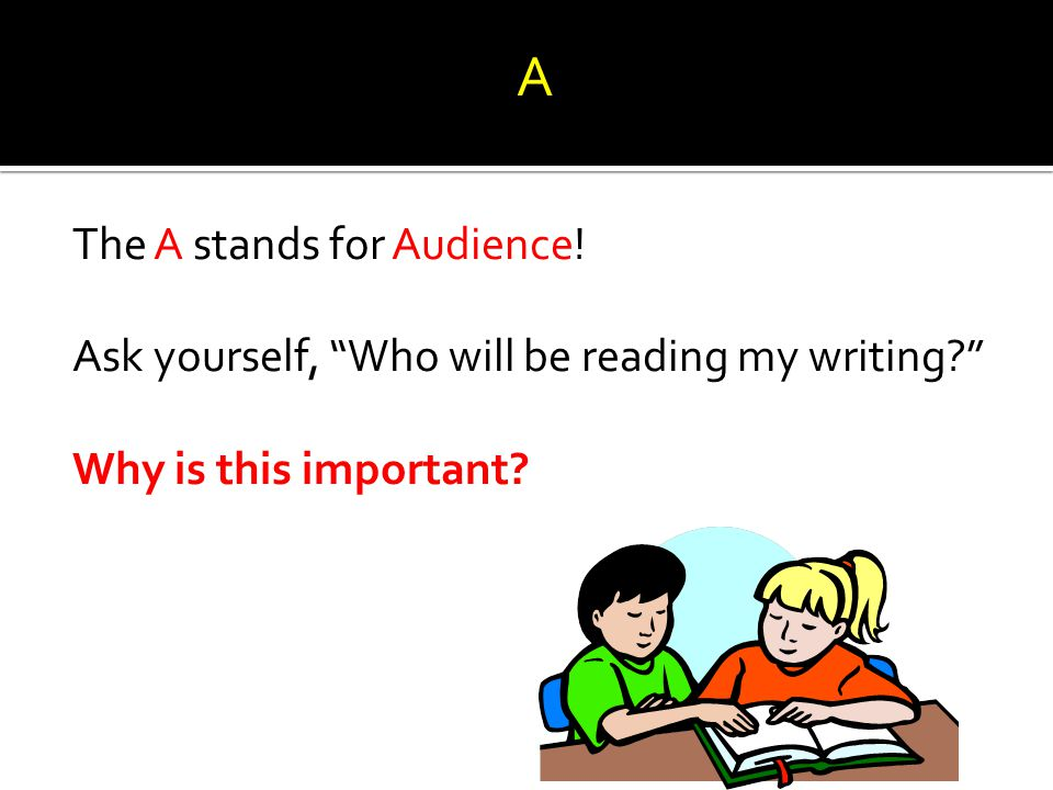 A The A stands for Audience! Ask yourself, Who will be reading my writing Why is this important