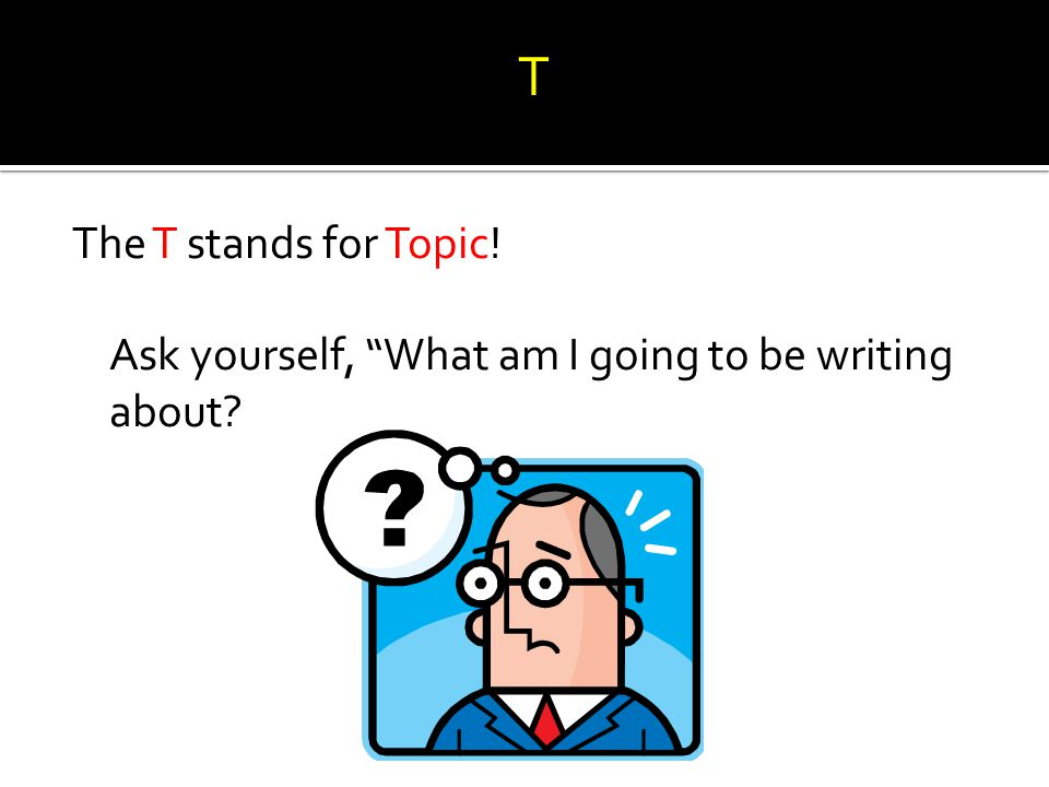 T The T stands for Topic! Ask yourself, What am I going to be writing about