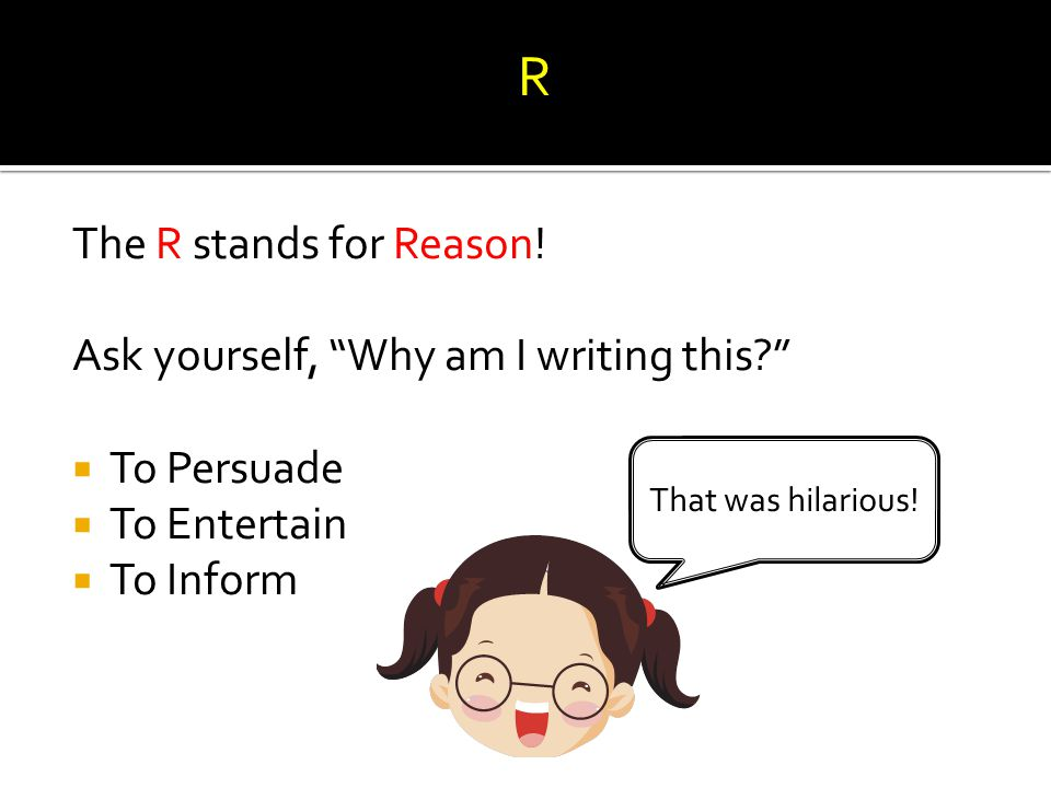 R The R stands for Reason! Ask yourself, Why am I writing this