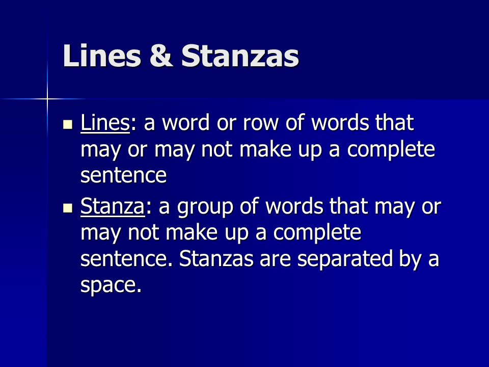 Lines & StanzasLines: a word or row of words that may or may not make up a complete sentence.