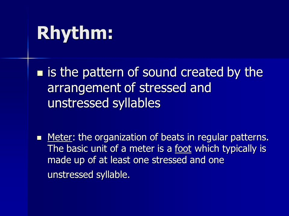 Rhythm: is the pattern of sound created by the arrangement of stressed and unstressed syllables.